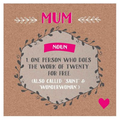 Mum - noun - one person who does the work of twenty for free